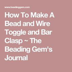 How To Make A Bead and Wire Toggle and Bar Clasp ~ The Beading Gem's Journal
