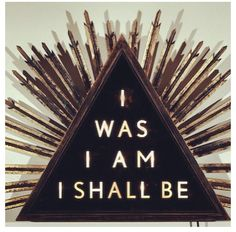 I was I am I shall be