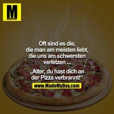Oft sind es die, die man am meisten liebt, die uns am schwersten verletzen ...<br /> <br /> - Alter du hast dich an der Pizza verbrannt!<br />