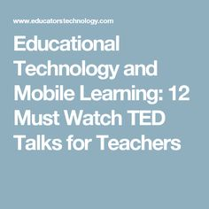 Educational Technology and Mobile Learning: 12 Must Watch TED Talks for Teachers
