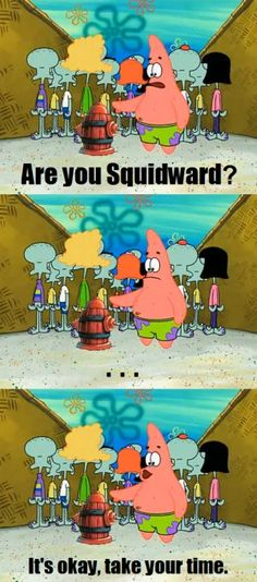 Patrick: Are you Squidward? *silence* It's okay, take your time.