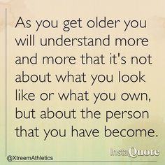 As you get older you will understand more and more that it's not about what you look like or what you own, but about the person that you have become.