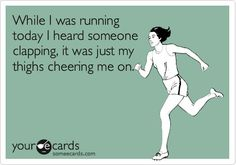 Funny Encouragement Ecard: While I was running today I heard someone clapping, it was just my thighs cheering me on. LMAO
