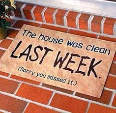 Welcome Mat: The house was clean last week... sorry you missed it!