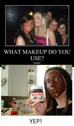 You use Nutella as foundation? So did a majority of the girls in my high school, it's nbd.