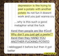 """depression is like trying to peel a potato with another potato..."" it is funny because it is true and sad, and true."