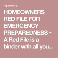 HOMEOWNERS RED FILE FOR EMERGENCY PREPAREDNESS ~ A Red File is a binder with all your important documents in one place. In case of an emergency, it can be easily retrieved and taken to safety. Make exact COPIES of credit cards, medical ID cards (front and back), auto and home insurance policies, passwords etc... Extensive list of items that should be included, many of which you may not have thought of! - voguehome.org