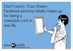 Don't worry. Your cheery Facebook persona totally makes up for being a miserable cunt in real life.