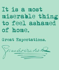 It is a most miserable thing to feel ashamed of home. Great Expectations. Charles Dickens. (from Mr. Pip (the movie))