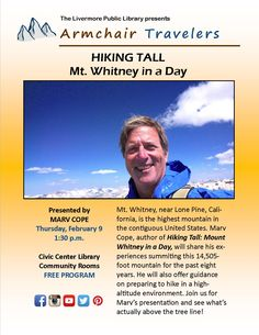 """2/9/2017 @ 1:30pm - Armchair Travelers ~ Mt. Whitney. Near Lone Pine, California, is the highest mountain in the contiguous U.S. Marv Cope, author of """"Hiking Tall: Mount Whitney in a Day"""", will share his experiences summiting this 14,505-foot mountain for the past 8 years. He'll also offer guidance on preparing to hike in a high-altitude environment. Join us for Marv's presentation and see what's actually above the tree line! Civic Center Library, 1188 S. Livermore Ave. Livermore, CA 94550"""