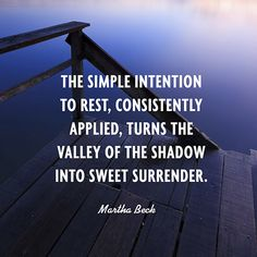 The simple intention to rest, consistently applied, turns the valley of the shadow into sweet surrender. — Martha Beck