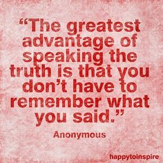 The advantage of speaking the truth...