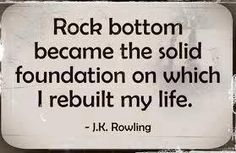 """Rock bottom became the solid foundation on which I rebuilt my life."" ~ J. K. Rowling"