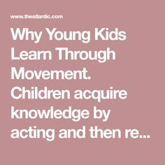 Why Young Kids Learn Through Movement. Children acquire knowledge by acting and then reflecting on their experiences, but such opportunities are increasingly rare in school. Experiential Learning, Kids Learning, Family Travel, Schools, Reflection, Acting, Knowledge, Education, Children