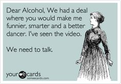 Dear Alcohol, We had a deal where you would make me funnier, smarter and a better dancer. I've seen the video. We need to talk.