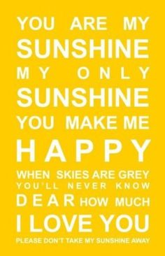 Makes me think of my grandmother, she used to sing this to me all of the time.  yellow. sunshine. happy. love.....Didn't want to erase the other person's happy thought.  Another happy thought:  my hubby sings this song to me!