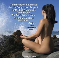 "Tantra teaches reverence for the body, love, respect for the body, gratitude for the body. The body is marvelous, it is the greatest of mysteries.""  Osho, Tantric Transformation, Talk #7"