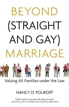Beyond (Straight and Gay) Marriage: Valuing All Families under the Law (Queer Ideas)