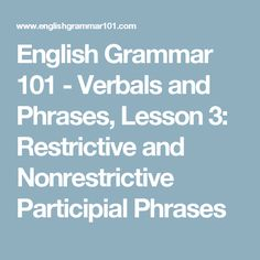 English Grammar 101 - Verbals and Phrases, Lesson 3: Restrictive and Nonrestrictive Participial Phrases