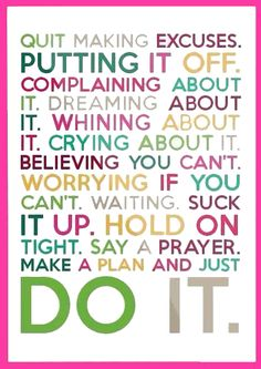 Putting it off. Complaining about it. Dreaming about it. Whining about it. Crying about it. Believing you can't. Worrying if you can't. Waiting suck it up. Hold on tight. Say a prayer. Make a plan and just do it. Great Quotes, Quotes To Live By, Daily Quotes, Awesome Quotes, No More Drama, Motivational Quotes, Inspirational Quotes, Quotable Quotes, Funny Quotes