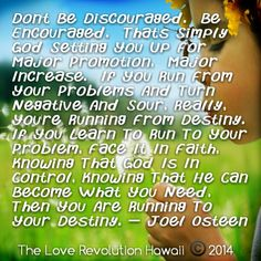 """Don't Be Discouraged.  Be Encouraged.  That's Simply God Setting You Up For Major Promotion,  Major Increase.  If You Run From Your Problems And Turn Negative And Sour, Really, You're Running From Destiny.  If You Learn To Run To Your Problem, Face It In Faith,  Knowing That God Is In Control, Knowing That He Can Become What You Need, Then You Are Running To Your Destiny."" - Joel Osteen"