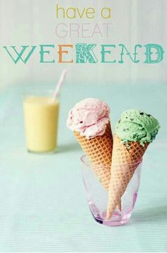 Have A Great Weekend.   (ice cream cones)
