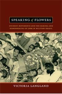 Victoria Langland - Speaking of Flowers: Student Movements and the Making and Remembering of 1968 in Military Brazil