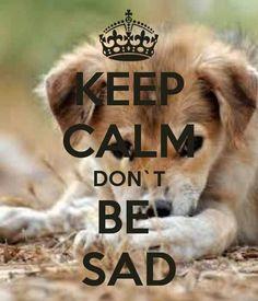 Keep Calm Don't Be Sad!!