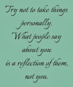 Try not to take things personally What people say about you is a reflection of them not you | Inspirational Quotes