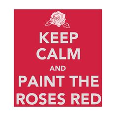 """Keep calm and paint the roses red"" - Love this! Alice!"