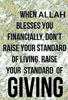 When Allah blesses you financially, don't raise your standard of living, raise your standard of GIVING. Masha'Allah This is what Islam is about. Peace, love and giving