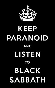 Keep paranoid and listen to Black Sabbath. Finally one of these dumb posters I can agree with.