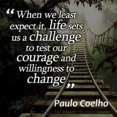 When we least expect it, Life sets us a challenge to test our COURAGE and willingness to CHANGE! ~~ #Paul Coelho Quotes
