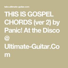 at the Disco - This is Gospel Transcribed by Louise Tammemagi / [Verse / G Bm This is gospel for the fallen ones A D locked away in permanent slumber G Bm Assembling their philosop The Lovin' Spoonful, Wherever You Will Go, Tamela Mann, Angus & Julia Stone, Fleet Foxes, Death Cab For Cutie, Simon Garfunkel, Joan Baez, When You Were Young