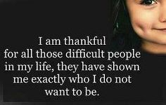 quotes about people who  | am thankful for all those difficult people in my life, they have ...