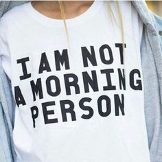 Not a morning person!