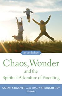 Chaos, Wonder and the Spiritual Adventure of Parenting  An Anthology This collection of essays from Barbara Kingsolver, Barry Lopez, Scott Russell Sanders and others reflects on how parenting challenges, enriches, and magnifies our spiritual lives. Authors: Sarah Conover, Tracy Springberry