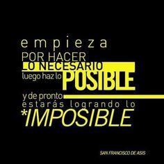Empieza por hacer lo NECESARIO, luego haz lo POSIBLE y de pronto estarás logrando lo IMPOSIBLE