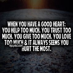 When you have a good heart: You help too much. You trust too much. You give too much. You love too much and it always seems you hurt the most....