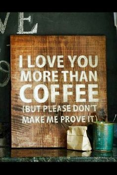 Love you more than coffee.