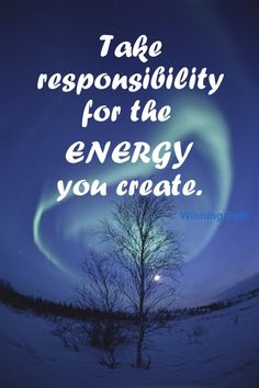Take responsibility for the energy you create.