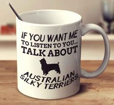 If You Want Me To Listen To You Talk About Australian Silky Terriers