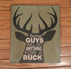 Some Guys will do Anything for a Buck Great wood sign for the hunter who is obsessed with getting a buck.