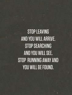 Stop leaving and you will arrive Stop searching and you will see Stop running away and you will be found | Inspirational Quotes