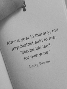 After a year in therapy, my psychiatrist said to me;, 'Maybe life isn't for everyone'.