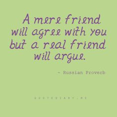 This has always been true to me. People who are true and honest and great friends argue it's part of it. But it makes the friendships stronger. You can't always agree on everything.