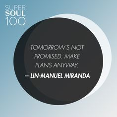 """Lin-Manuel Miranda Quote - SuperSoul 100 """"Tomorrow's not promised. Make plans anyway."""""""