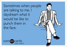Sometimes when people are talking to me, I daydream what it would be like to punch them in the face.