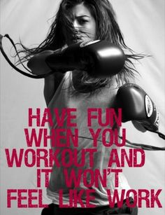 HAVE FUN WHEN YOU WORKOUT AND IT WONT FEEL LIKE WORK