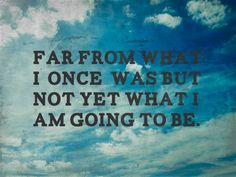far from what i once was but not yet what i am going to be